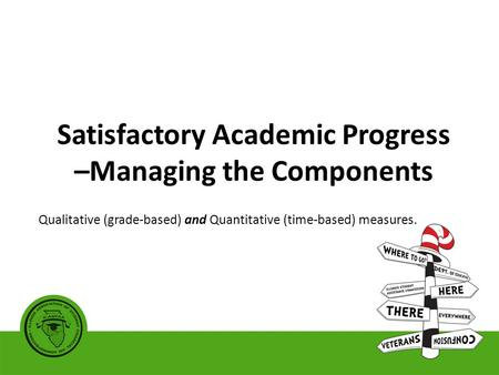 Satisfactory Academic Progress –Managing the Components Qualitative (grade-based) and Quantitative (time-based) measures.
