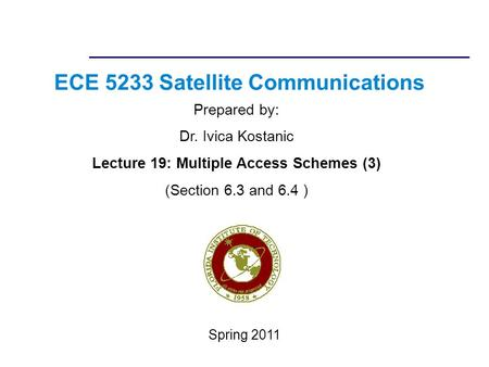 ECE 5233 Satellite Communications Prepared by: Dr. Ivica Kostanic Lecture 19: Multiple Access Schemes (3) (Section 6.3 and 6.4 ) Spring 2011.