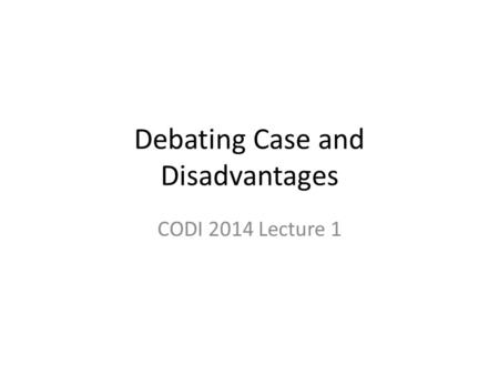 Debating Case and Disadvantages CODI 2014 Lecture 1.