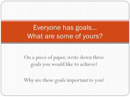 On a piece of paper, write down three goals you would like to achieve? Why are these goals important to you? Everyone has goals… What are some of yours?