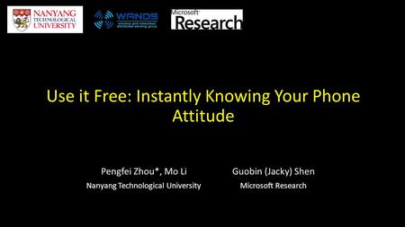 Use it Free: Instantly Knowing Your Phone Attitude Pengfei Zhou*, Mo Li Nanyang Technological University Guobin (Jacky) Shen Microsoft Research.