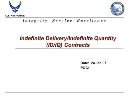 I n t e g r i t y - S e r v i c e - E x c e l l e n c e Indefinite Delivery/Indefinite Quantity (ID/IQ) Contracts Date: 24 Jan 07 POC: