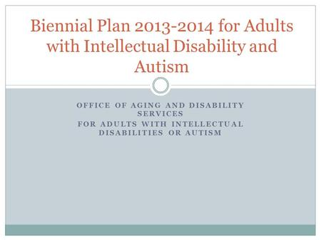 OFFICE OF AGING AND DISABILITY SERVICES FOR ADULTS WITH INTELLECTUAL DISABILITIES OR AUTISM Biennial Plan 2013-2014 for Adults with Intellectual Disability.