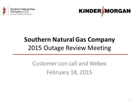 Southern Natural Gas Company 2015 Outage Review Meeting Customer con call and Webex February 18, 2015 1.