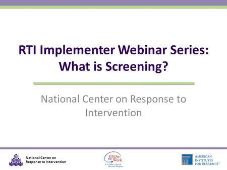 National Center on Response to Intervention RTI Implementer Webinar Series: What is Screening?