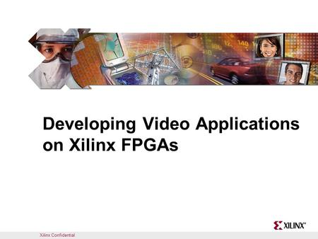 Xilinx Confidential Developing Video Applications on Xilinx FPGAs.