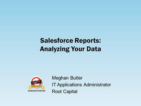 Salesforce Reports: Analyzing Your Data Meghan Butler IT Applications Administrator Root Capital.