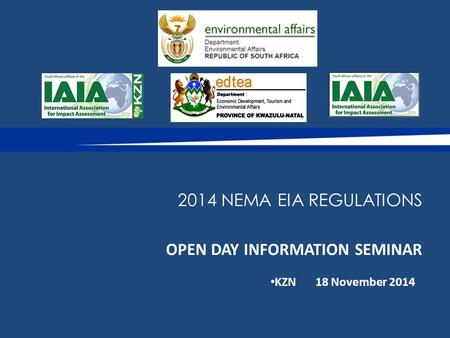 OPEN DAY INFORMATION SEMINAR KZN18 November 2014 2014 NEMA EIA REGULATIONS.