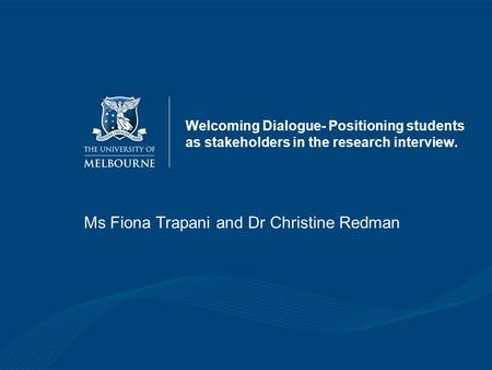 Welcoming Dialogue- Positioning students as stakeholders in the research interview. Ms Fiona Trapani and Dr Christine Redman.