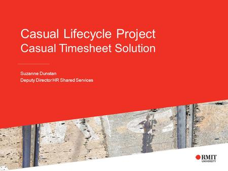 Casual Lifecycle Project Casual Timesheet Solution Suzanne Dunstan Deputy Director HR Shared Services.