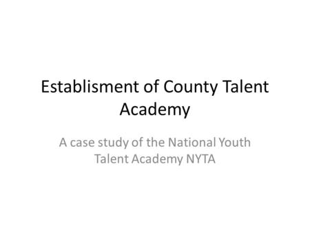 Establisment of County Talent Academy A case study of the National Youth Talent Academy NYTA.