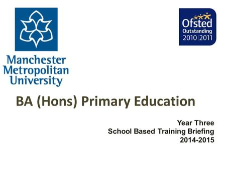 BA (Hons) Primary Education Year Three School Based Training Briefing 2014-2015.