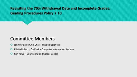 Revisiting the 70% Withdrawal Date and Incomplete Grades: Grading Procedures Policy 7.10 Committee Members  Jennifer Batten, Co-Chair - Physical Sciences.
