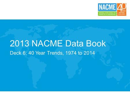 2013 NACME Data Book Deck 6: 40 Year Trends, 1974 to 2014.