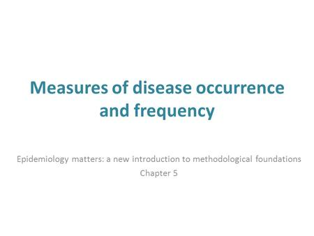 Measures of disease occurrence and frequency Epidemiology matters: a new introduction to methodological foundations Chapter 5.