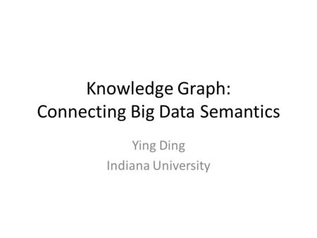 Knowledge Graph: Connecting Big Data Semantics Ying Ding Indiana University.