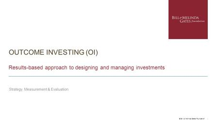 OUTCOME INVESTING (OI) Results-based approach to designing and managing investments Strategy, Measurement & Evaluation © Bill & Melinda Gates Foundation.