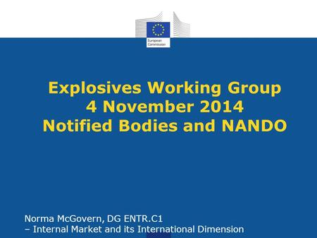 Explosives Working Group 4 November 2014 Notified Bodies and NANDO Norma McGovern, DG ENTR.C1 – Internal Market and its International Dimension.