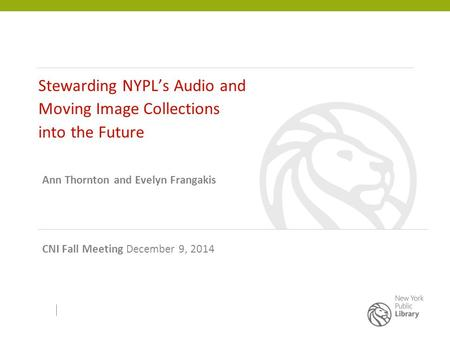 Stewarding NYPL's Audio and Moving Image Collections into the Future Ann Thornton and Evelyn Frangakis CNI Fall Meeting December 9, 2014.
