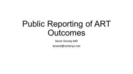 Public Reporting of ART Outcomes Kevin Doody MD
