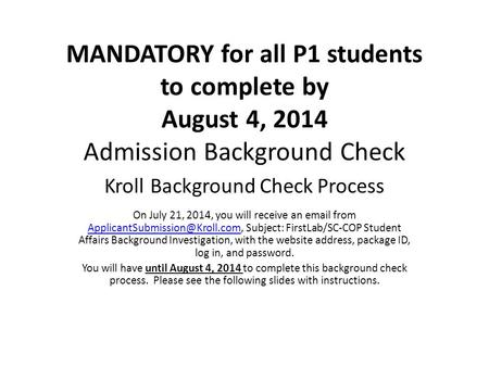 MANDATORY for all P1 students to complete by August 4, 2014 Admission Background Check Kroll Background Check Process On July 21, 2014, you will receive.