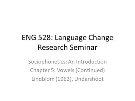 ENG 528: Language Change Research Seminar Sociophonetics: An Introduction Chapter 5: Vowels (Continued) Lindblom (1963), Undershoot.