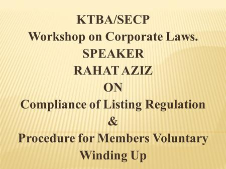 KTBA/SECP Workshop on Corporate Laws. SPEAKER RAHAT AZIZ ON Compliance of Listing Regulation & Procedure for Members Voluntary Winding Up.