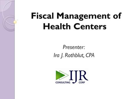 Fiscal Management of Health Centers Fiscal Management of Health Centers Presenter: Ira J. Rothblut, CPA.