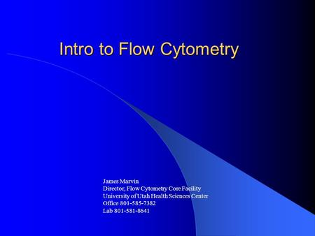 Intro to Flow Cytometry James Marvin Director, Flow Cytometry Core Facility University of Utah Health Sciences Center Office 801-585-7382 Lab 801-581-8641.