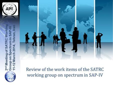 Review of the work items of the SATRC working group on spectrum in SAP-IV 2 nd Meeting of SATRC Working Group on Spectrum in SAP-IV 11-12 March 2014, Tehran,