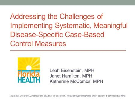 Addressing the Challenges of Implementing Systematic, Meaningful Disease-Specific Case-Based Control Measures Leah Eisenstein, MPH Janet Hamilton, MPH.
