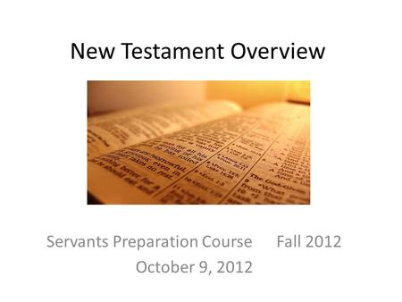 New Testament Overview Servants Preparation Course Fall 2012 October 9, 2012.