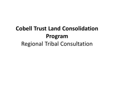 Cobell Trust Land Consolidation Program Regional Tribal Consultation.