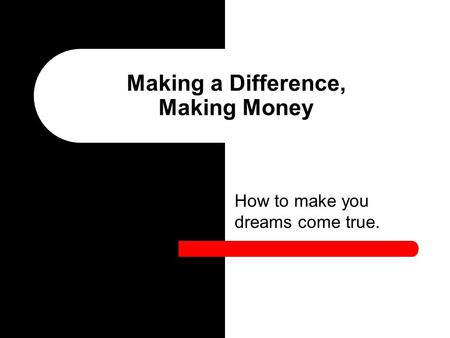 How to make you dreams come true. Making a Difference, Making Money.