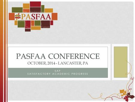 SAP SATISFACTORY ACADEMIC PROGRESS PASFAA CONFERENCE OCTOBER, 2014 - LANCASTER, PA.
