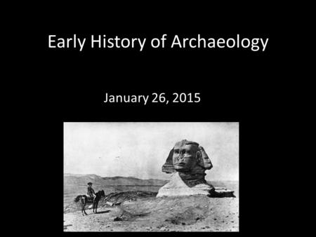 "Early History of Archaeology January 26, 2015. ""Everything which has come down to us from heathendom is wrapped in a thick fog; it belongs to a space."