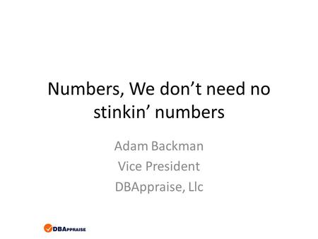 Numbers, We don't need no stinkin' numbers Adam Backman Vice President DBAppraise, Llc.
