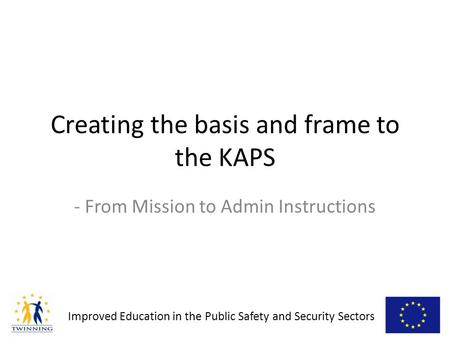 Improved Education in the Public Safety and Security Sectors - From Mission to Admin Instructions Creating the basis and frame to the KAPS.