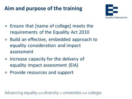 Aim and purpose of the training =Ensure that [name of college] meets the requirements of the Equality Act 2010 =Build an effective, embedded approach to.