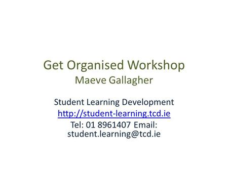 Get Organised Workshop Maeve Gallagher Student Learning Development  Tel: 01 8961407