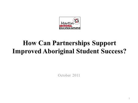 How Can Partnerships Support Improved Aboriginal Student Success? October 2011 1.