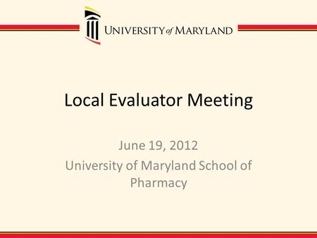 Local Evaluator Meeting June 19, 2012 University of Maryland School of Pharmacy.