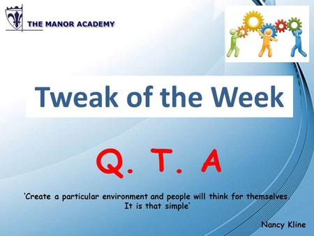 Tweak of the Week Q. T. A 'Create a particular environment and people will think for themselves. It is that simple' Nancy Kline.