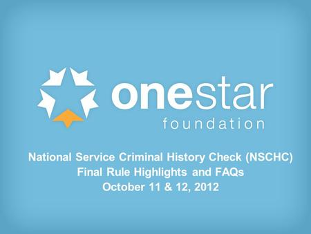 1 National Service Criminal History Check (NSCHC) Final Rule Highlights and FAQs October 11 & 12, 2012.