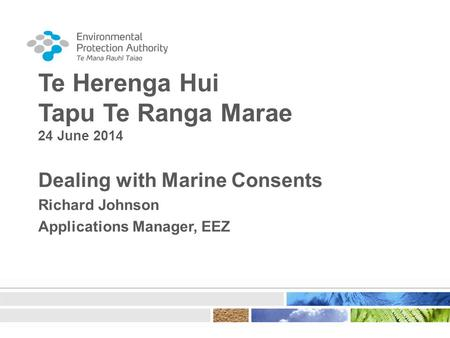 Te Herenga Hui Tapu Te Ranga Marae 24 June 2014 Dealing with Marine Consents Richard Johnson Applications Manager, EEZ.