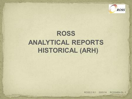 ROSS ANALYTICAL REPORTS HISTORICAL (ARH) ROSS 2.16.1 03/01/14 ROSSARH-SL- 1.