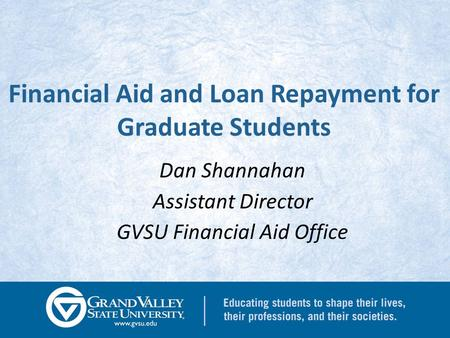 Financial Aid and Loan Repayment for Graduate Students Dan Shannahan Assistant Director GVSU Financial Aid Office.