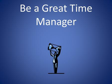 Be a Great Time Manager. You think you know…but you have no idea…  TM is nothing but common sense.  I do well is school, so I must be managing my time.