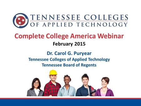 Complete College America Webinar February 2015 Dr. Carol G. Puryear Tennessee Colleges of Applied Technology Tennessee Board of Regents.