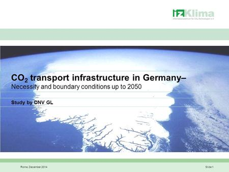 Rome, December 2014Slide 1 CO 2 transport infrastructure in Germany– Necessity and boundary conditions up to 2050 Study by DNV GL.